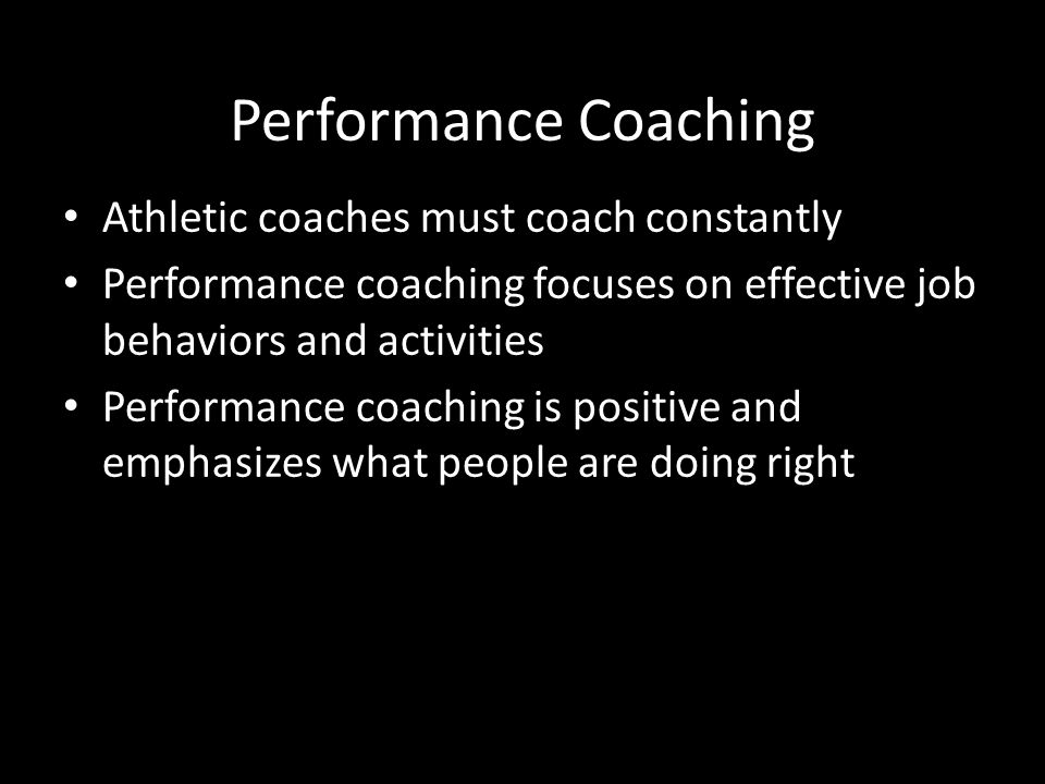 Performance Coaching Athletic coaches must coach constantly Performance coaching focuses on effective job behaviors and activities Performance coachin