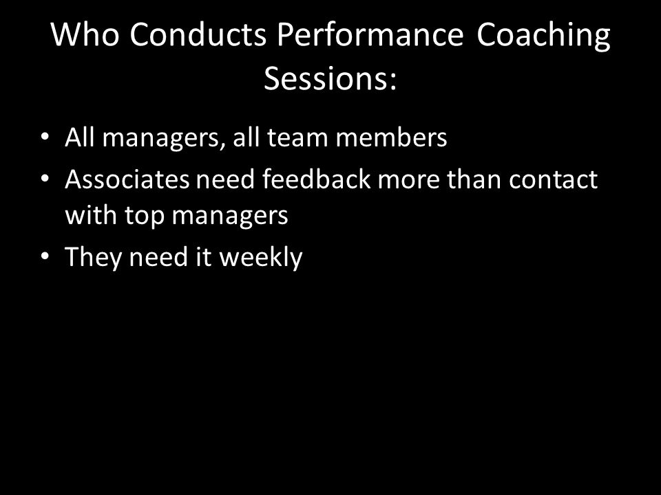 Who Conducts Performance Coaching Sessions: All managers, all team members Associates need feedback more than contact with top managers They need it w
