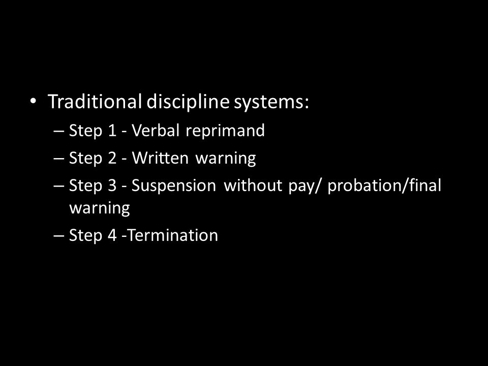 Traditional discipline systems: – Step 1 - Verbal reprimand – Step 2 - Written warning – Step 3 - Suspension without pay/ probation/final warning – St