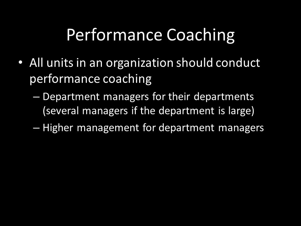 Performance Coaching All units in an organization should conduct performance coaching – Department managers for their departments (several managers if