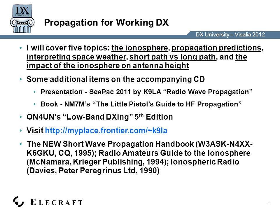 DX University – Visalia 2012 5 Propagation for Working DX – The Ionosphere Ionosphere consists of three regions D region > 0.1 – 1 nm (hard X-rays) (responsible for daytime absorption) E region > 1 – 10 nm (soft X-rays) F region > 10 – 100 nm (EUV) (responsible for most DX QSOs) Sunspots and 10.7 cm solar flux are proxies for solar ionizing radiation Ionosphere varies Throughout the world Over a solar cycle – approx 11 years – high bands best at solar max (now) Seasonally Diurnally nighttime F2 peak E peak valley D inflection F1 inflection See Structure of the Ionosphere on CD See Measuring the Ionosphere on CD See The Formation of the Ionosphere on CD See Correlation Between Solar Flux and Sunspot Number on CD Best to think of the ionosphere as regions, not layers (layer suggests thin shell)
