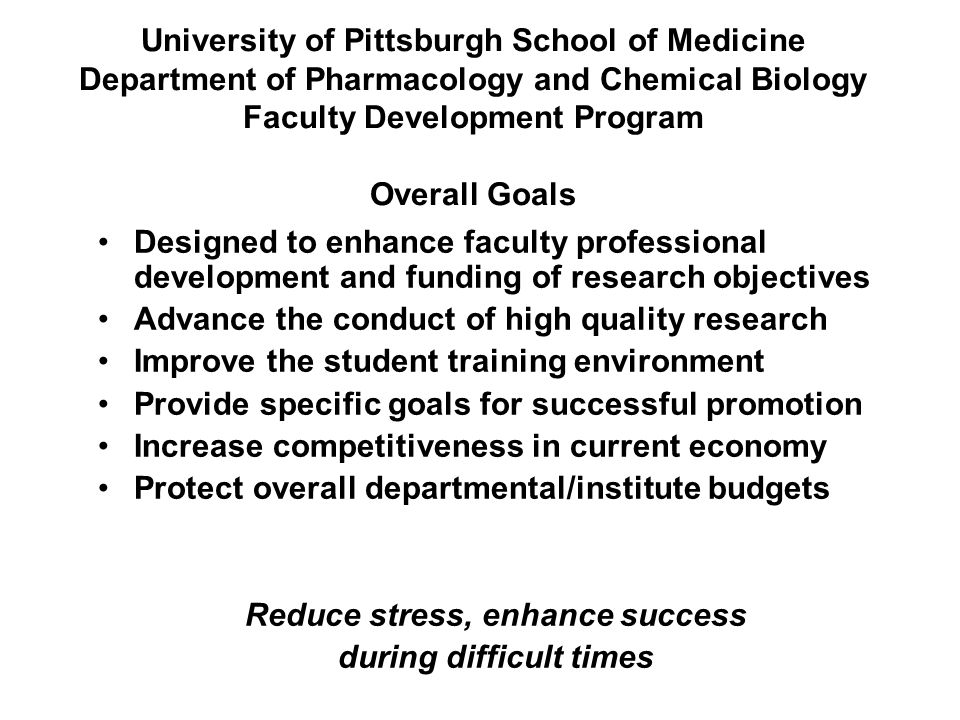 University of Pittsburgh School of Medicine Department of Pharmacology and Chemical Biology Faculty Development Program Overall Goals Designed to enhance faculty professional development and funding of research objectives Advance the conduct of high quality research Improve the student training environment Provide specific goals for successful promotion Increase competitiveness in current economy Protect overall departmental/institute budgets Reduce stress, enhance success during difficult times