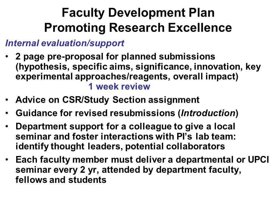 Faculty Development Plan Promoting Research Excellence Internal evaluation/support 2 page pre-proposal for planned submissions (hypothesis, specific aims, significance, innovation, key experimental approaches/reagents, overall impact) 1 week review Advice on CSR/Study Section assignment Guidance for revised resubmissions (Introduction) Department support for a colleague to give a local seminar and foster interactions with PIs lab team: identify thought leaders, potential collaborators Each faculty member must deliver a departmental or UPCI seminar every 2 yr, attended by department faculty, fellows and students
