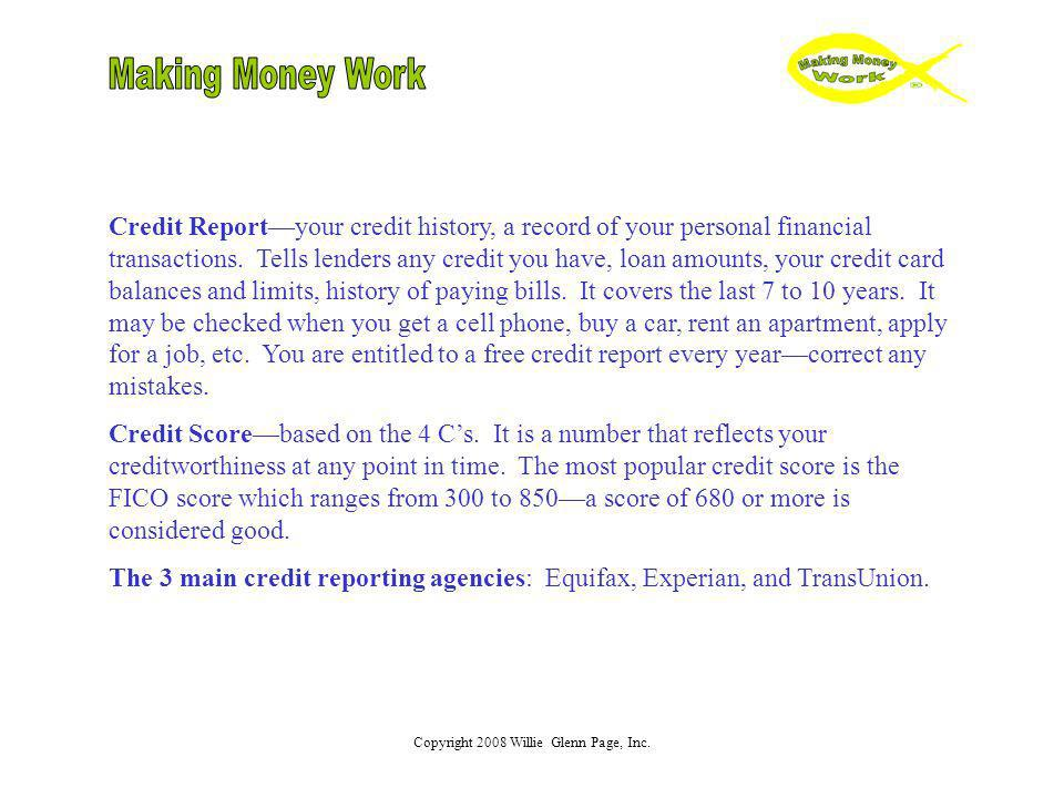 Copyright 2008 Willie Glenn Page, Inc. Credit Reportyour credit history, a record of your personal financial transactions. Tells lenders any credit yo