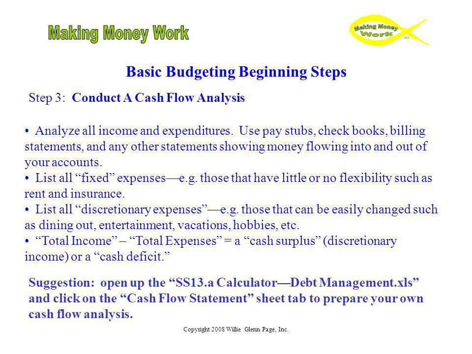 Copyright 2008 Willie Glenn Page, Inc. Basic Budgeting Beginning Steps Step 3: Conduct A Cash Flow Analysis Analyze all income and expenditures. Use p