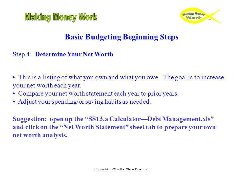 Copyright 2008 Willie Glenn Page, Inc. Basic Budgeting Beginning Steps Step 4: Determine Your Net Worth This is a listing of what you own and what you