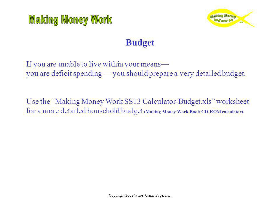Copyright 2008 Willie Glenn Page, Inc. Budget If you are unable to live within your means you are deficit spending you should prepare a very detailed