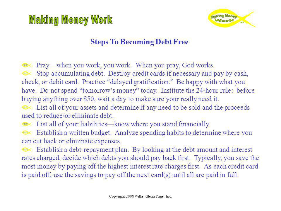 Copyright 2008 Willie Glenn Page, Inc. Steps To Becoming Debt Free Praywhen you work, you work. When you pray, God works. Stop accumulating debt. Dest