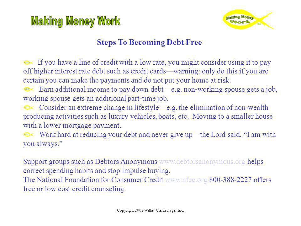 Copyright 2008 Willie Glenn Page, Inc. Steps To Becoming Debt Free If you have a line of credit with a low rate, you might consider using it to pay of