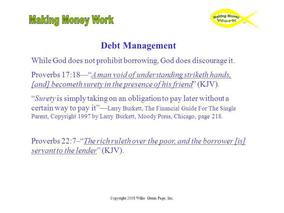 Copyright 2008 Willie Glenn Page, Inc. Debt Management While God does not prohibit borrowing, God does discourage it. Proverbs 17:18A man void of unde