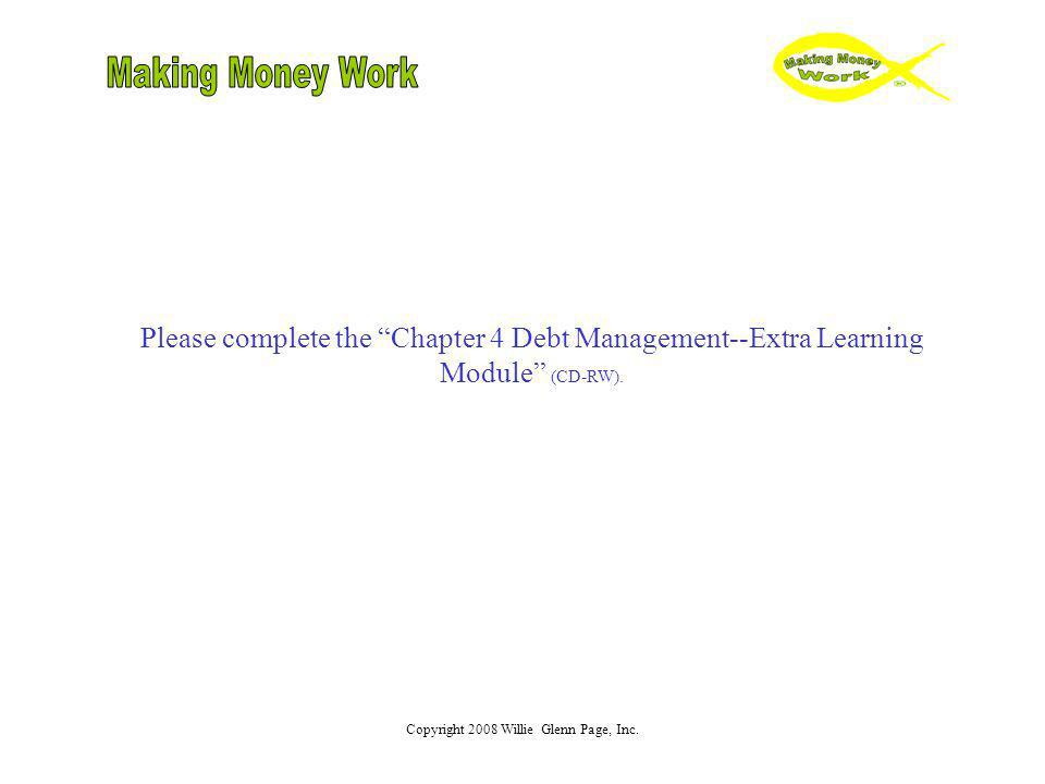 Copyright 2008 Willie Glenn Page, Inc. Please complete the Chapter 4 Debt Management--Extra Learning Module (CD-RW).