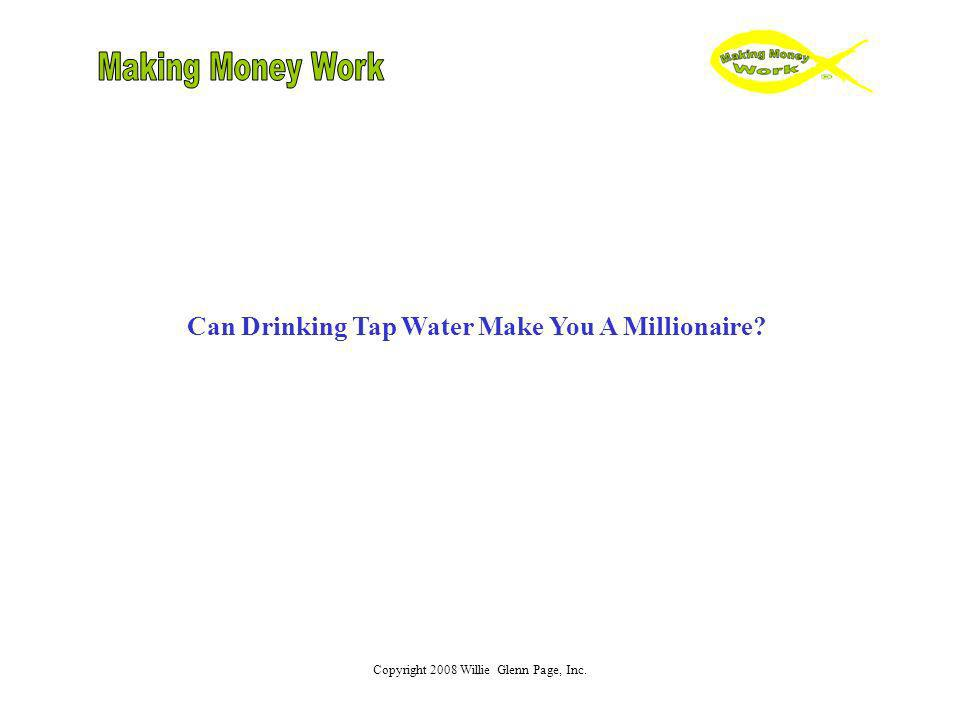 Copyright 2008 Willie Glenn Page, Inc. Can Drinking Tap Water Make You A Millionaire?