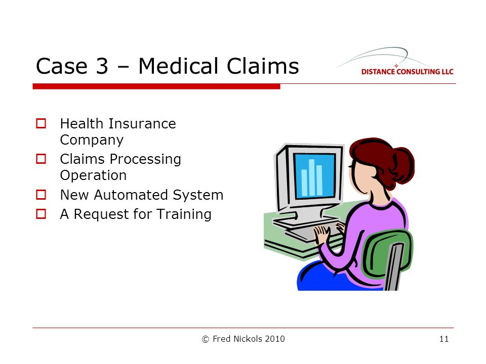 © Fred Nickols 2010 Case 3 – Medical Claims Health Insurance Company Claims Processing Operation New Automated System A Request for Training 11