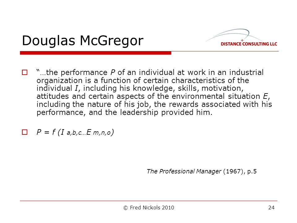 © Fred Nickols 2010 Douglas McGregor …the performance P of an individual at work in an industrial organization is a function of certain characteristics of the individual I, including his knowledge, skills, motivation, attitudes and certain aspects of the environmental situation E, including the nature of his job, the rewards associated with his performance, and the leadership provided him.