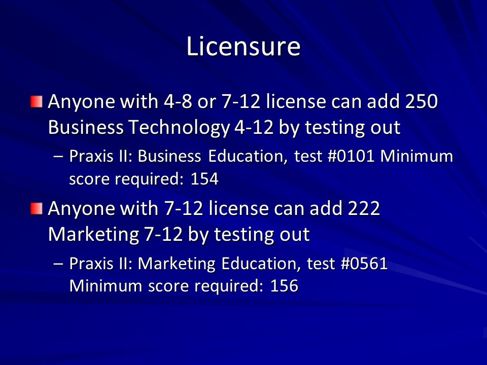 Licensure Anyone with 4-8 or 7-12 license can add 250 Business Technology 4-12 by testing out –Praxis II: Business Education, test #0101 Minimum score