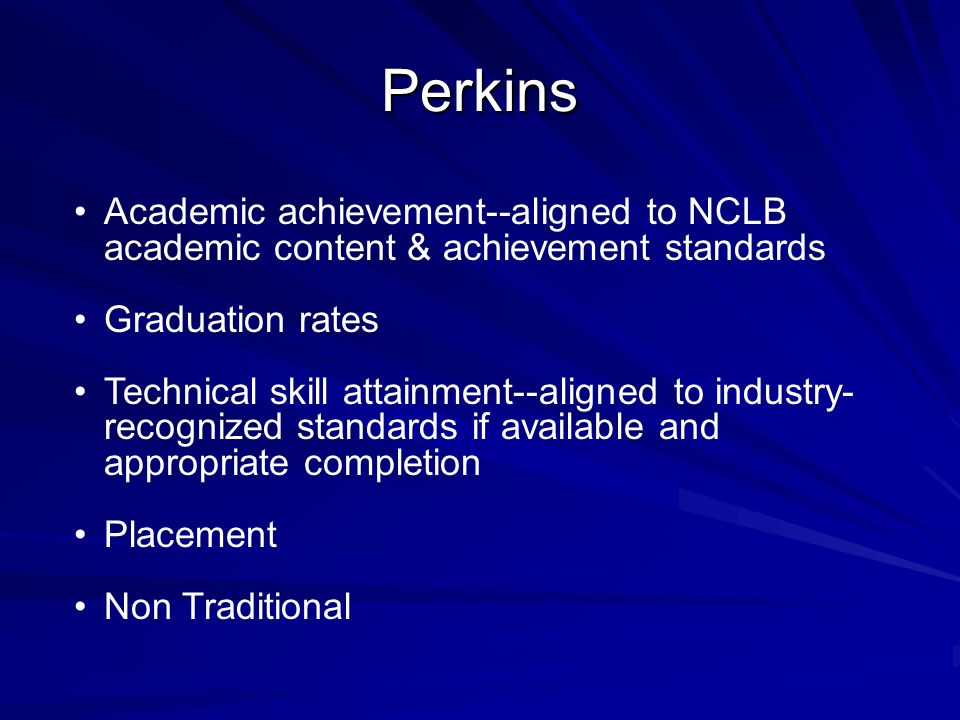 Perkins Academic achievement--aligned to NCLB academic content & achievement standards Graduation rates Technical skill attainment--aligned to industr