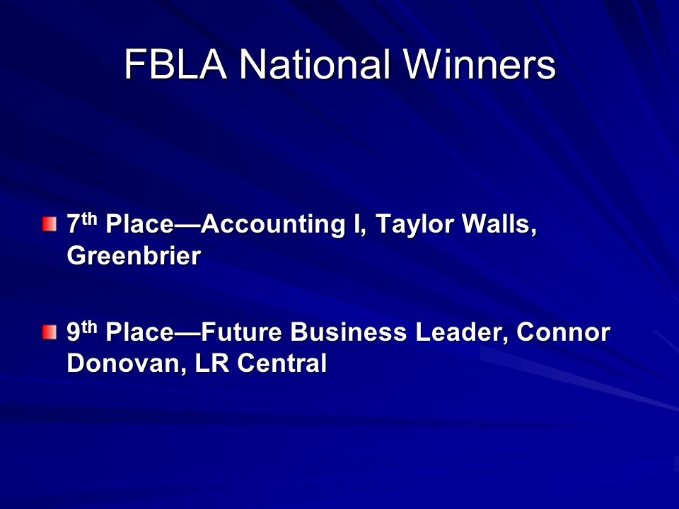 FBLA National Winners 7 th PlaceAccounting I, Taylor Walls, Greenbrier 9 th PlaceFuture Business Leader, Connor Donovan, LR Central