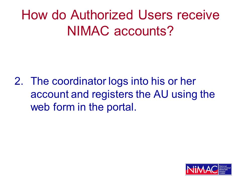 How do Authorized Users receive NIMAC accounts? 2. The coordinator logs into his or her account and registers the AU using the web form in the portal.
