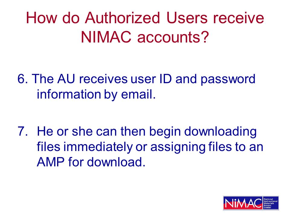 How do Authorized Users receive NIMAC accounts? 6. The AU receives user ID and password information by email. 7.He or she can then begin downloading f