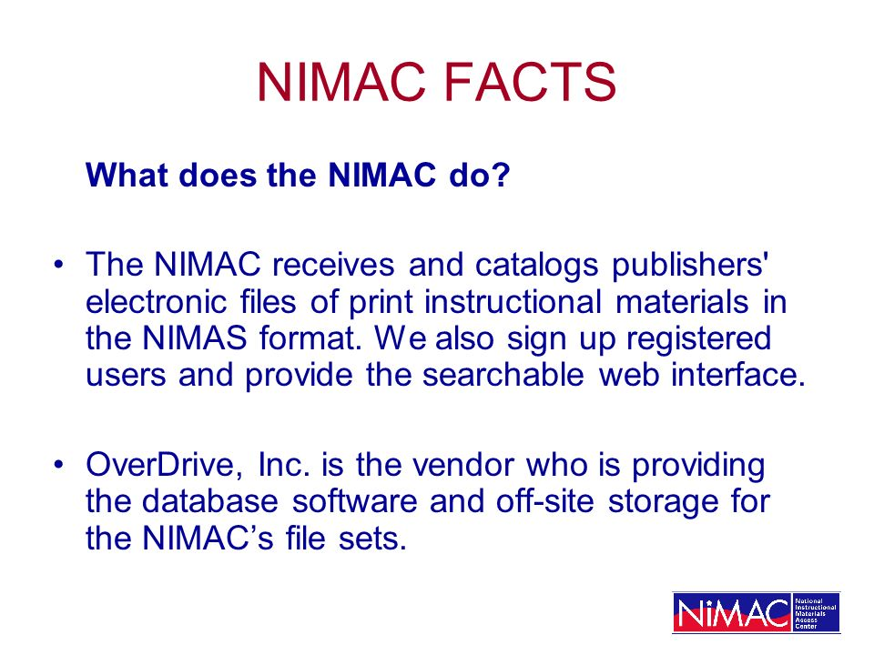 NIMAC FACTS What does the NIMAC do? The NIMAC receives and catalogs publishers' electronic files of print instructional materials in the NIMAS format.