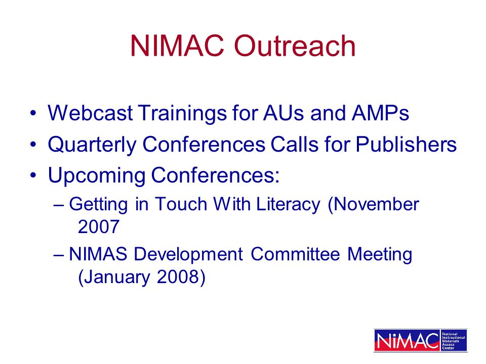 NIMAC Outreach Webcast Trainings for AUs and AMPs Quarterly Conferences Calls for Publishers Upcoming Conferences: –Getting in Touch With Literacy (November 2007 –NIMAS Development Committee Meeting (January 2008)