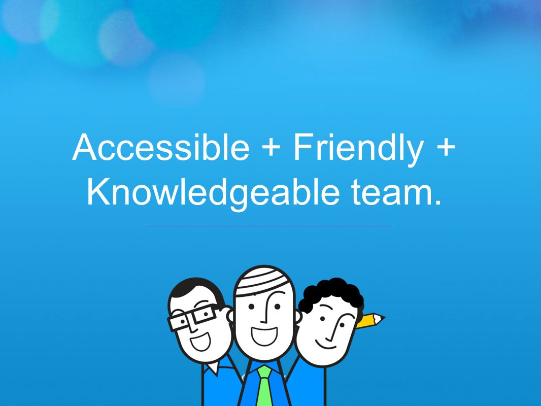 Accessible + Friendly + Knowledgeable team.