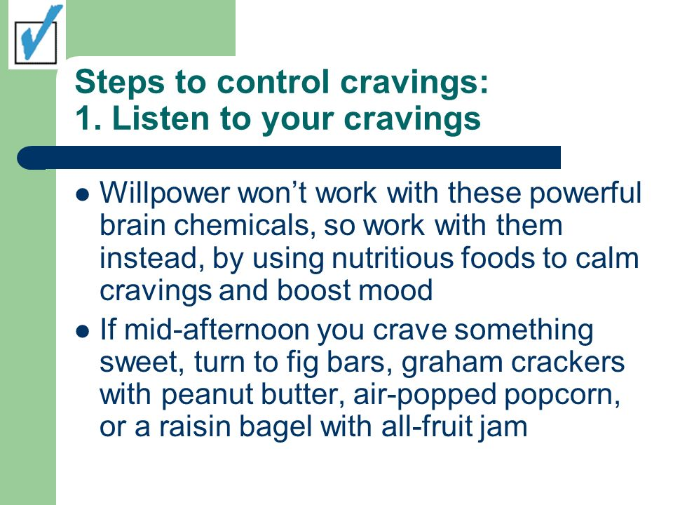 Steps to control cravings: 1. Listen to your cravings Willpower wont work with these powerful brain chemicals, so work with them instead, by using nut