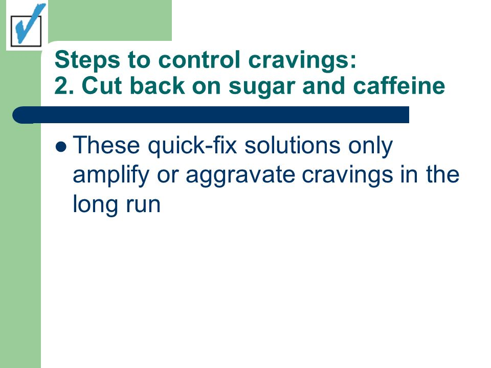 Steps to control cravings: 2. Cut back on sugar and caffeine These quick-fix solutions only amplify or aggravate cravings in the long run