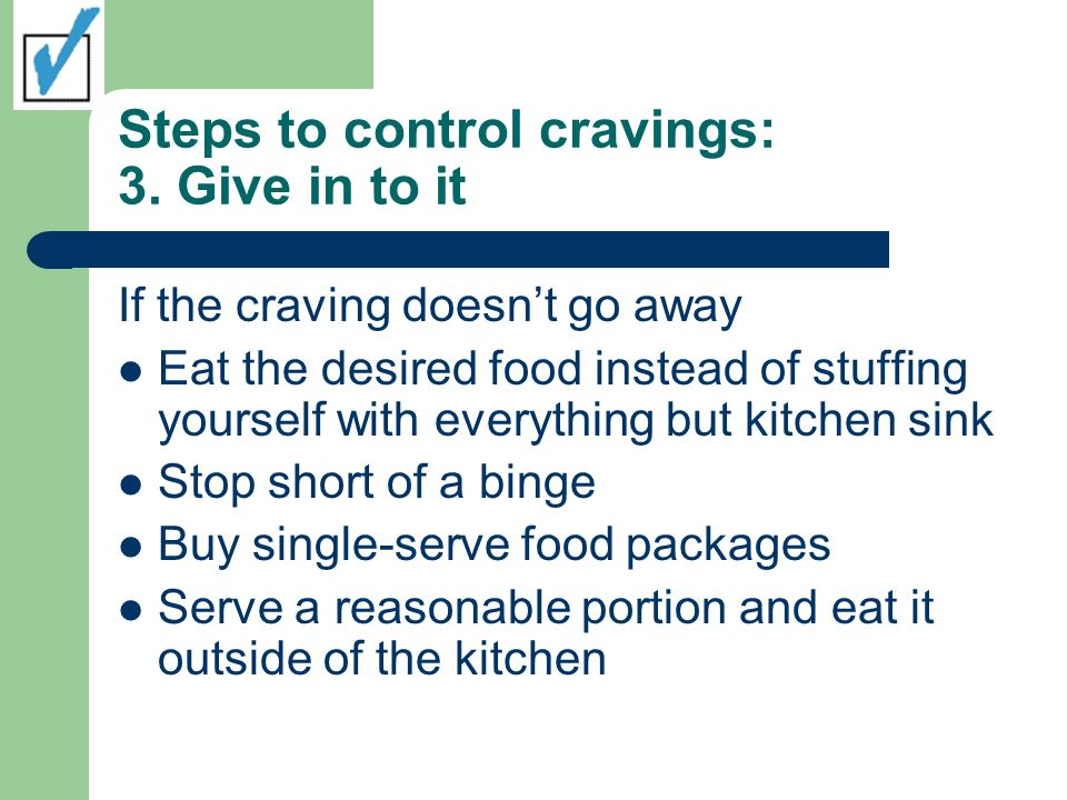 Steps to control cravings: 3. Give in to it If the craving doesnt go away Eat the desired food instead of stuffing yourself with everything but kitche