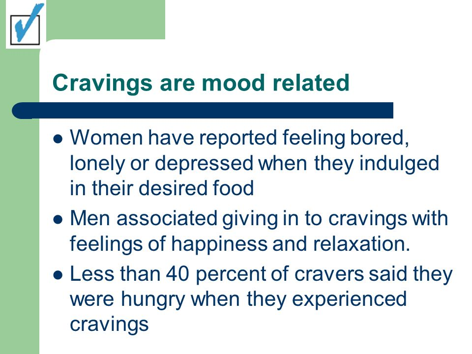 Cravings are mood related Women have reported feeling bored, lonely or depressed when they indulged in their desired food Men associated giving in to