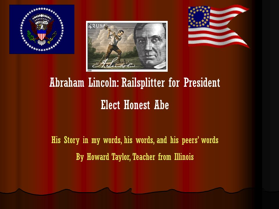 Abraham Lincoln: Railsplitter for President Elect Honest Abe His Story in my words, his words, and his peers words By Howard Taylor, Teacher from Illi