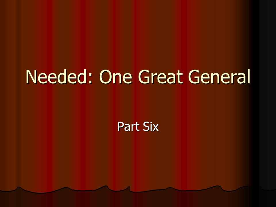Needed: One Great General Part Six