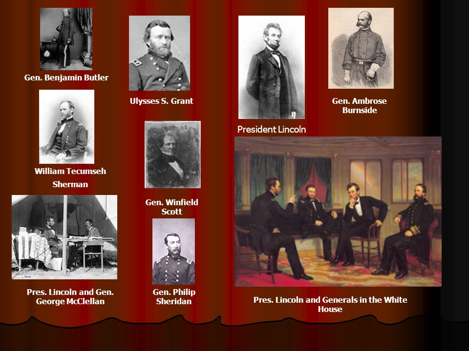Gen. Winfield Scott William Tecumseh Sherman Ulysses S. Grant President Lincoln Pres. Lincoln and Gen. George McClellan Gen. Ambrose Burnside Gen. Phi