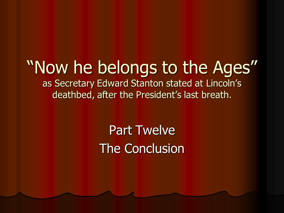 Now he belongs to the Ages as Secretary Edward Stanton stated at Lincolns deathbed, after the Presidents last breath. Part Twelve The Conclusion