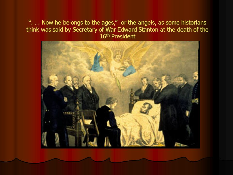 ... Now he belongs to the ages, or the angels, as some historians think was said by Secretary of War Edward Stanton at the death of the 16 th Presiden
