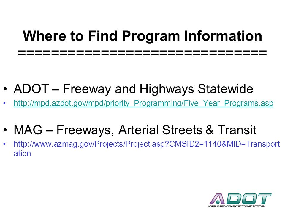 Where to Find Program Information ============================== ADOT – Freeway and Highways Statewide http://mpd.azdot.gov/mpd/priority_Programming/F