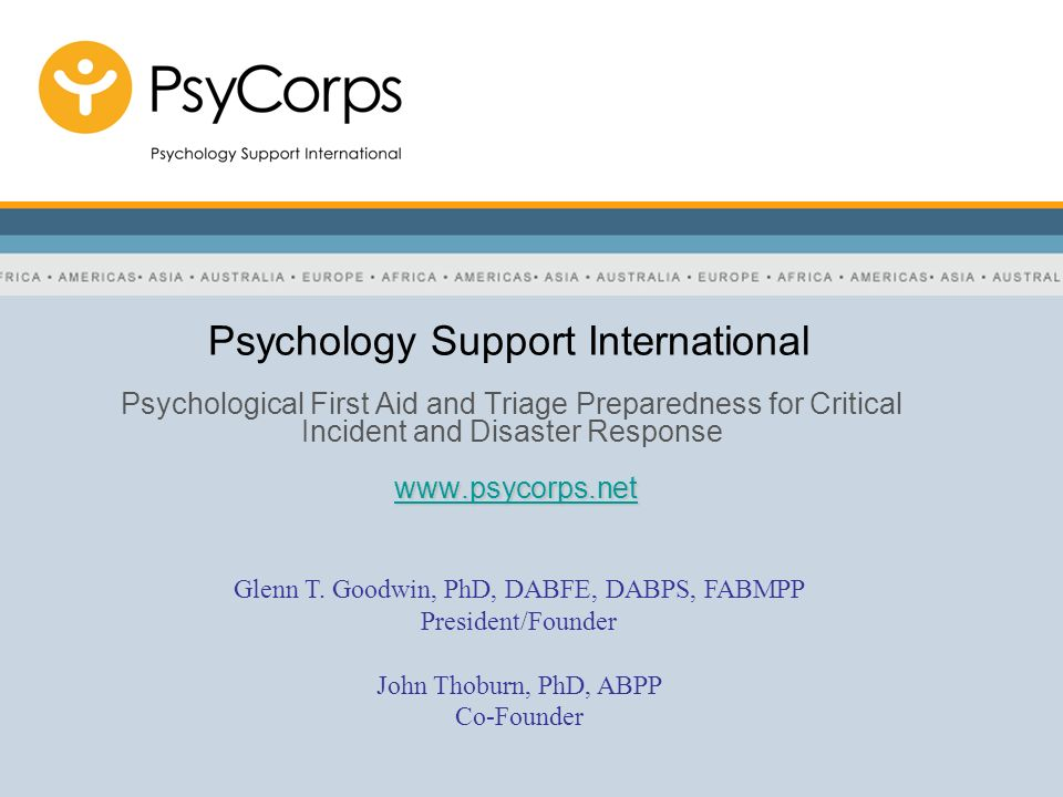 PsyCorps | Psychology support international Addressing the Posttraumatic Consequences of Natural and Man-made Disasters –Global network of Psychological Support Teams, organized, trained and prepared in advance, for response and management of the psychosocial aftermath of critical Incidents and disaster –Indigenous to Each Culture –Primary Mission: Providing Flexible Psychological First Aid (FPFA) and Triage for: Survivors First responders Caregivers