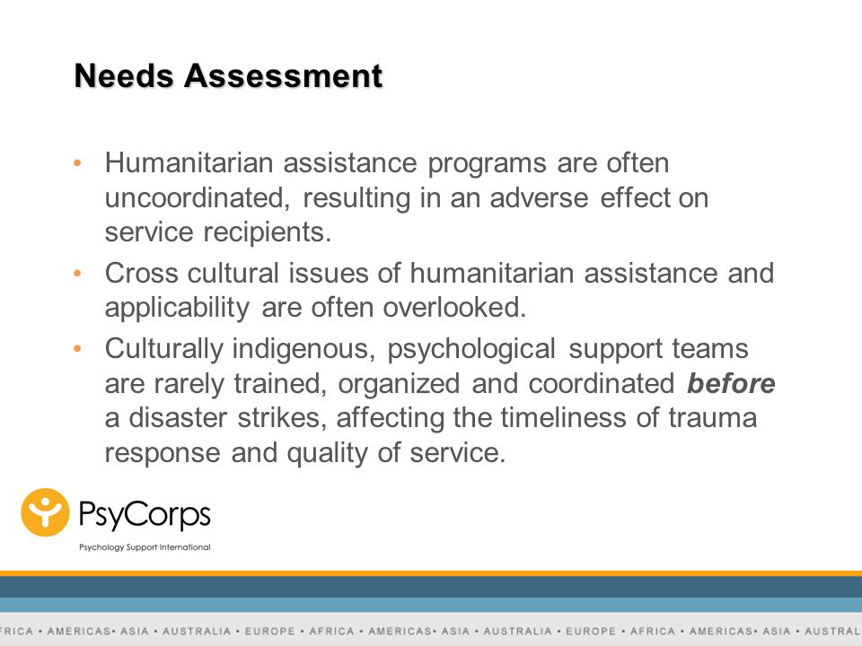 Needs Assessment Humanitarian assistance programs are often uncoordinated, resulting in an adverse effect on service recipients. Cross cultural issues
