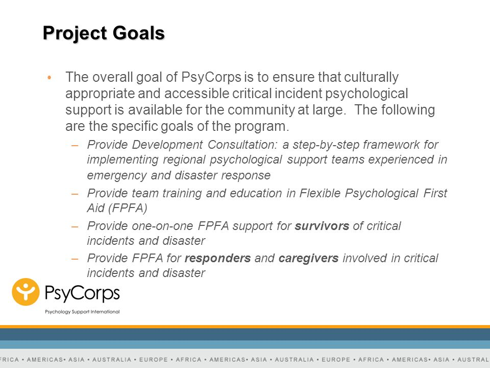 Project Goals The overall goal of PsyCorps is to ensure that culturally appropriate and accessible critical incident psychological support is availabl