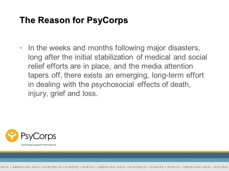 The Reason for PsyCorps However, the global provision of mental health care varies in its organization and effectiveness from region to region, often being reactive rather than proactive.