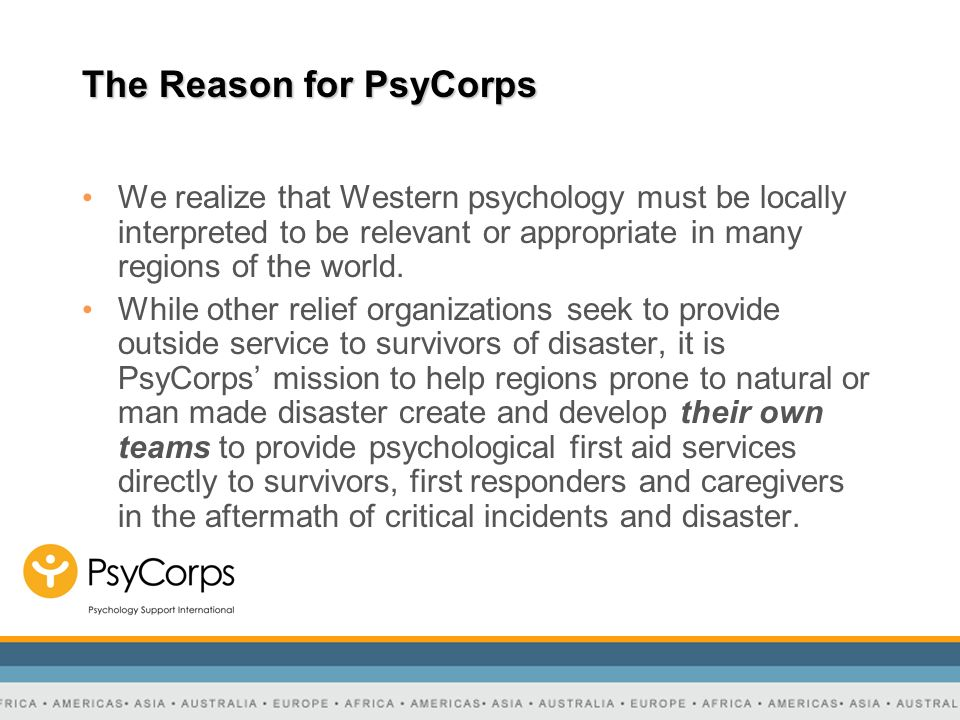 The Reason for PsyCorps We realize that Western psychology must be locally interpreted to be relevant or appropriate in many regions of the world. Whi