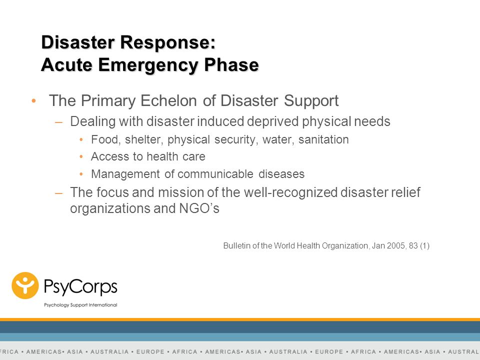 Disaster Response: Acute Emergency Phase The Primary Echelon of Disaster Support –Dealing with disaster induced deprived physical needs Food, shelter,