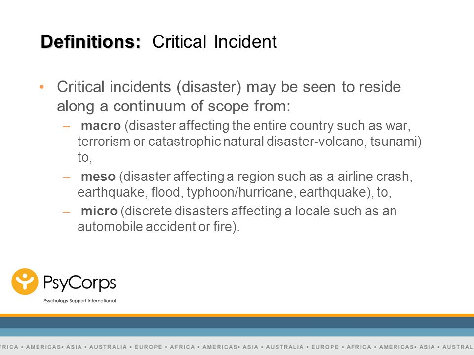 Definitions: Definitions: Critical Incident Critical incidents (disaster) may be seen to reside along a continuum of scope from: – macro (disaster aff