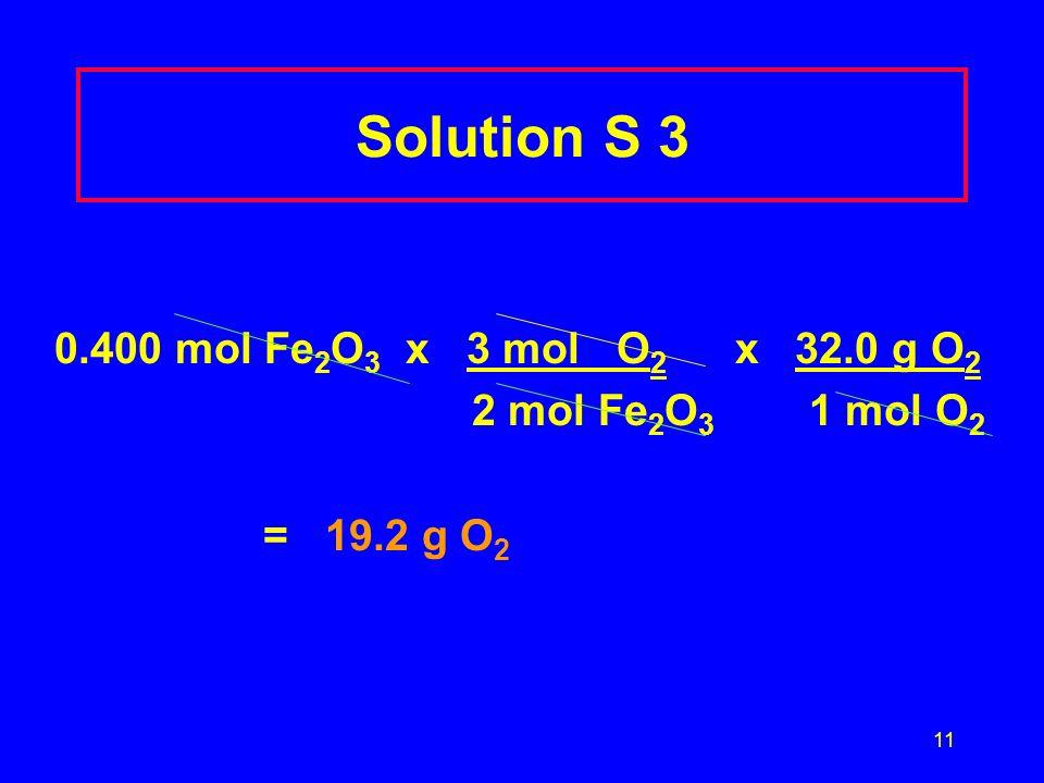 11 Solution S 3 0.400 mol Fe 2 O 3 x 3 mol O 2 x 32.0 g O 2 2 mol Fe 2 O 3 1 mol O 2 = 19.2 g O 2