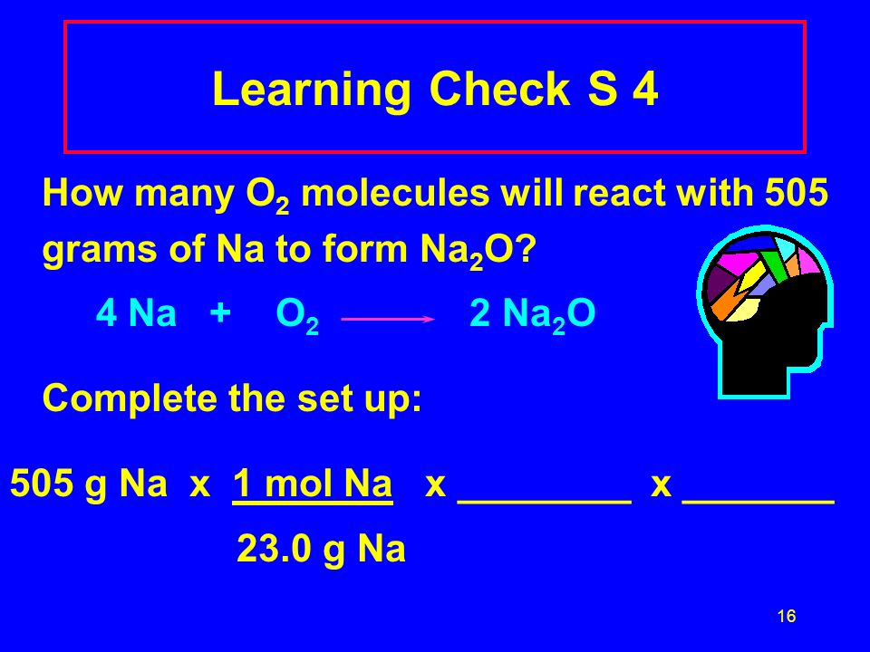 16 Learning Check S 4 How many O 2 molecules will react with 505 grams of Na to form Na 2 O? 4 Na + O 2 2 Na 2 O Complete the set up: 505 g Na x 1 mol