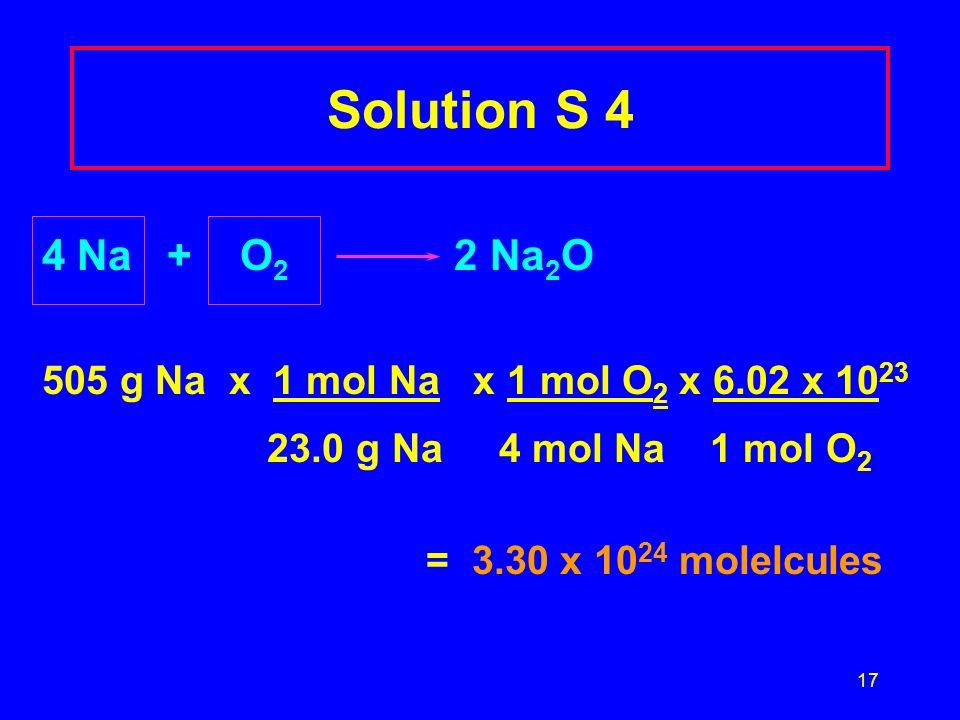 17 Solution S 4 4 Na + O 2 2 Na 2 O 505 g Na x 1 mol Na x 1 mol O 2 x 6.02 x 10 23 23.0 g Na 4 mol Na 1 mol O 2 = 3.30 x 10 24 molelcules