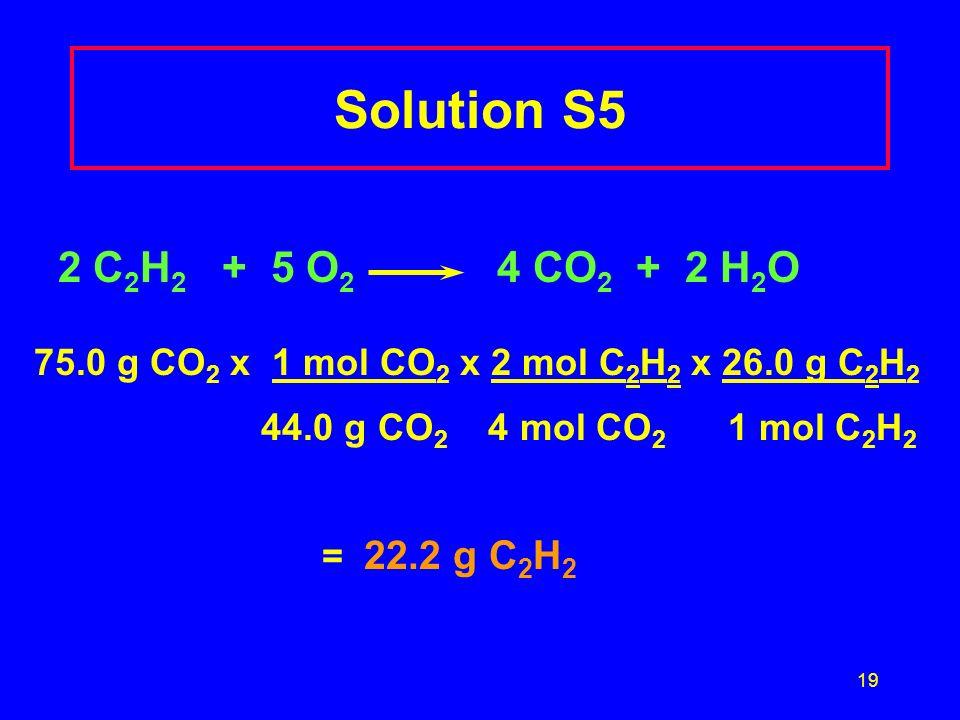 19 Solution S5 2 C 2 H 2 + 5 O 2 4 CO 2 + 2 H 2 O 75.0 g CO 2 x 1 mol CO 2 x 2 mol C 2 H 2 x 26.0 g C 2 H 2 44.0 g CO 2 4 mol CO 2 1 mol C 2 H 2 = 22.