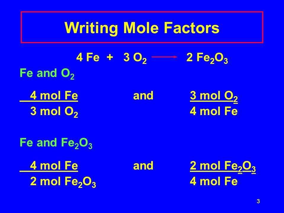 3 Writing Mole Factors 4 Fe + 3 O 2 2 Fe 2 O 3 Fe and O 2 4 mol Feand3 mol O 2 3 mol O 2 4 mol Fe Fe and Fe 2 O 3 4 mol Feand2 mol Fe 2 O 3 2 mol Fe 2