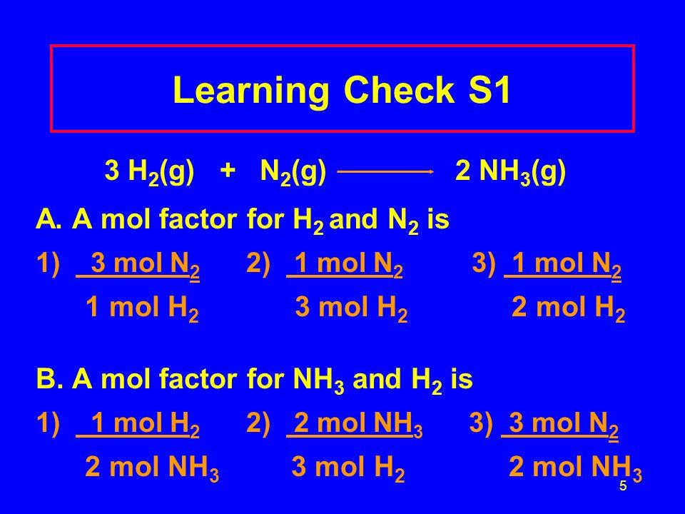 5 Learning Check S1 3 H 2 (g) + N 2 (g) 2 NH 3 (g) A. A mol factor for H 2 and N 2 is 1) 3 mol N 2 2) 1 mol N 2 3) 1 mol N 2 1 mol H 2 3 mol H 2 2 mol