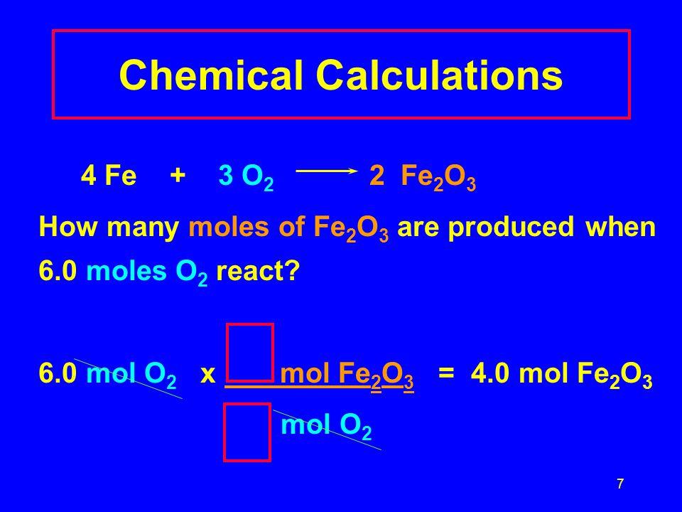 7 Chemical Calculations 4 Fe + 3 O 2 2 Fe 2 O 3 How many moles of Fe 2 O 3 are produced when 6.0 moles O 2 react? 6.0 mol O 2 x mol Fe 2 O 3 = 4.0 mol